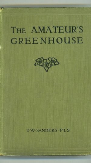 The Amateur's Greenhouse: A Complete Guide to the Management of Greenhouses